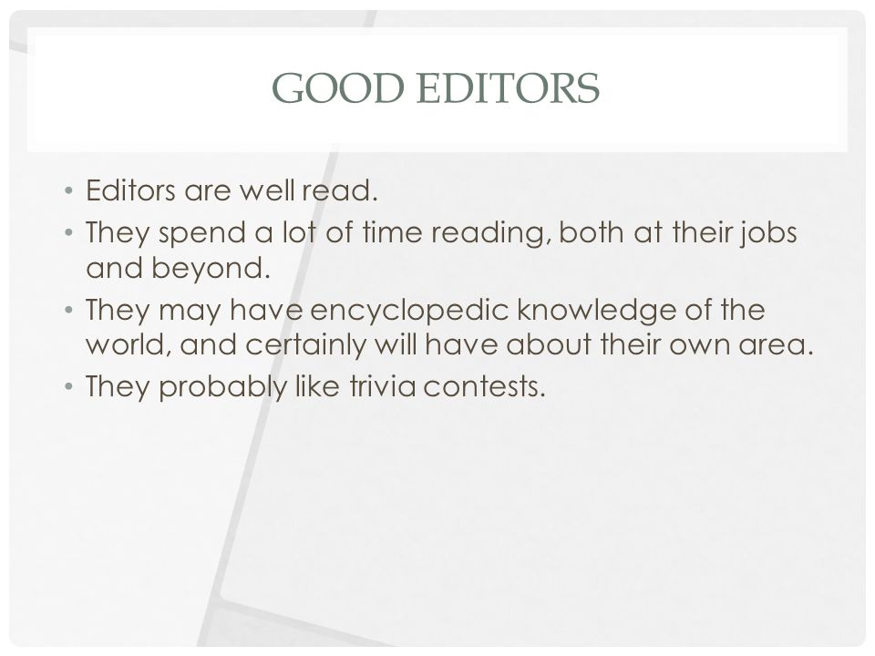 GOOD EDITORS Editors are well read. They spend a lot of time reading, both at their jobs and beyond. They may have encyclopedic knowledge of the world