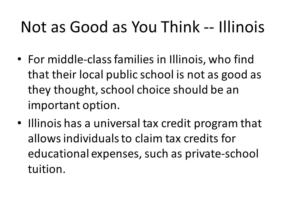 Not as Good as You Think -- Illinois For middle-class families in Illinois, who find that their local public school is not as good as they thought, school choice should be an important option.
