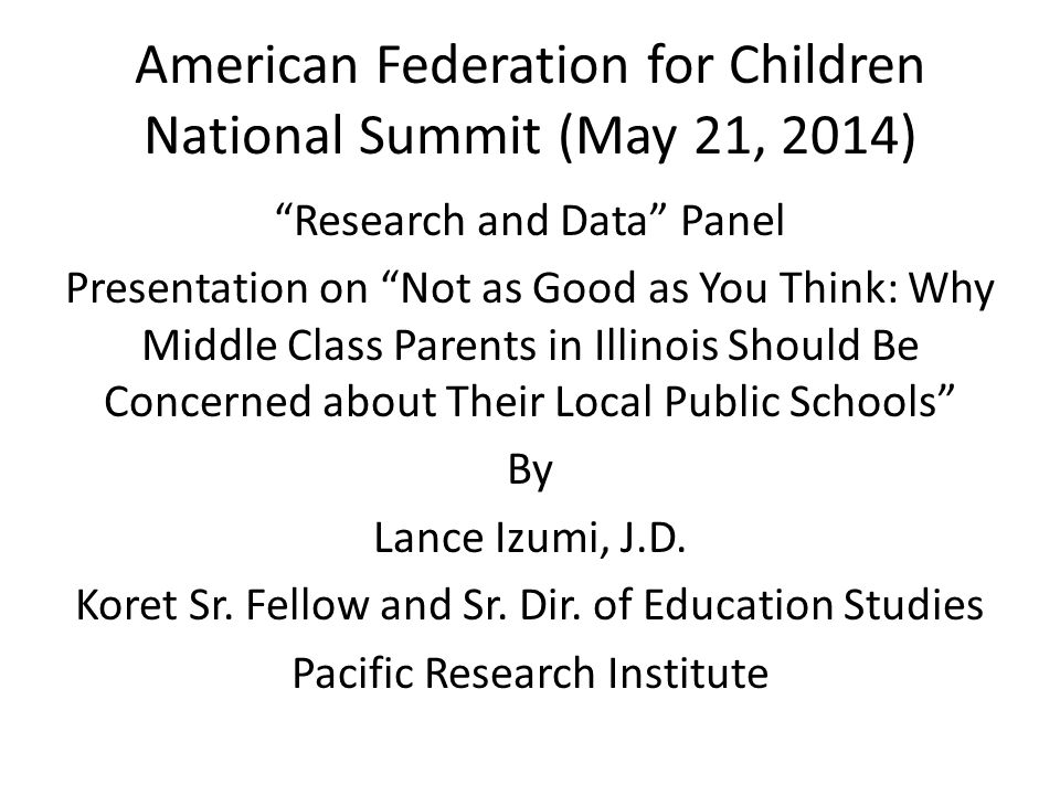 American Federation for Children National Summit (May 21, 2014) Research and Data Panel Presentation on Not as Good as You Think: Why Middle Class Parents in Illinois Should Be Concerned about Their Local Public Schools By Lance Izumi, J.D.