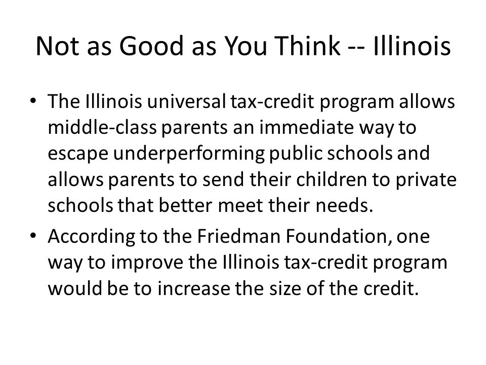 Not as Good as You Think -- Illinois The Illinois universal tax-credit program allows middle-class parents an immediate way to escape underperforming public schools and allows parents to send their children to private schools that better meet their needs.