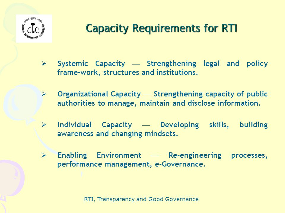 RTI, Transparency and Good Governance Capacity Requirements for RTI  Systemic Capacity  Strengthening legal and policy frame-work, structures and in