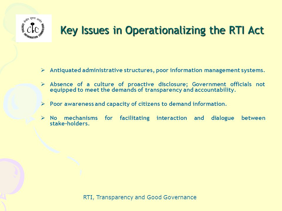 RTI, Transparency and Good Governance Key Issues in Operationalizing the RTI Act  Antiquated administrative structures, poor information management s
