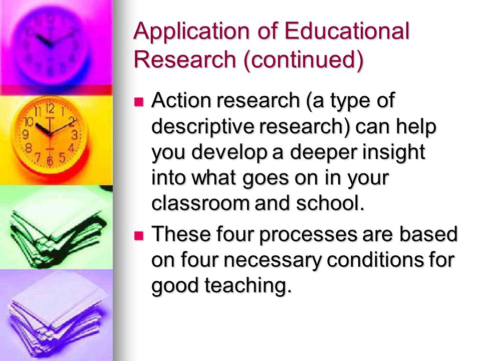 Application of Educational Research (continued) Action research (a type of descriptive research) can help you develop a deeper insight into what goes on in your classroom and school.