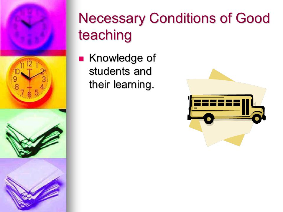 Necessary Conditions of Good teaching Knowledge of students and their learning.