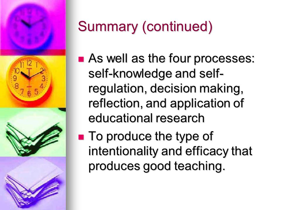Summary (continued) As well as the four processes: self-knowledge and self- regulation, decision making, reflection, and application of educational research As well as the four processes: self-knowledge and self- regulation, decision making, reflection, and application of educational research To produce the type of intentionality and efficacy that produces good teaching.
