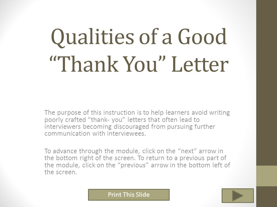 Print This Slide In this lesson you are going learn to identify the qualities of a good thank you letter Address interviewers by name Use a professional tone throughout Express gratitude for the opportunity to interview Avoid discussing awkward moments from the interview Eliminate all spelling and grammatical mistakes Concisely reemphasize key strengths Express continued interest in the position Recommend additional candidates for the position Include first and last name Include contact information, phone number, email.