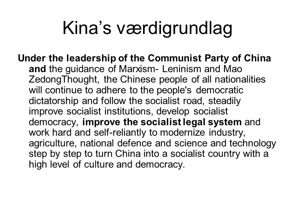 Kina's værdigrundlag Under the leadership of the Communist Party of China and the guidance of Marxism- Leninism and Mao ZedongThought, the Chinese people of all nationalities will continue to adhere to the people s democratic dictatorship and follow the socialist road, steadily improve socialist institutions, develop socialist democracy, improve the socialist legal system and work hard and self-reliantly to modernize industry, agriculture, national defence and science and technology step by step to turn China into a socialist country with a high level of culture and democracy.