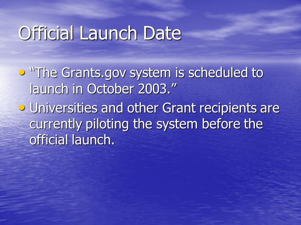 Official Launch Date The Grants.gov system is scheduled to launch in October 2003. The Grants.gov system is scheduled to launch in October 2003. Universities and other Grant recipients are currently piloting the system before the official launch.