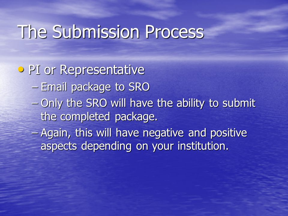 The Submission Process PI or Representative PI or Representative –Email package to SRO –Only the SRO will have the ability to submit the completed package.