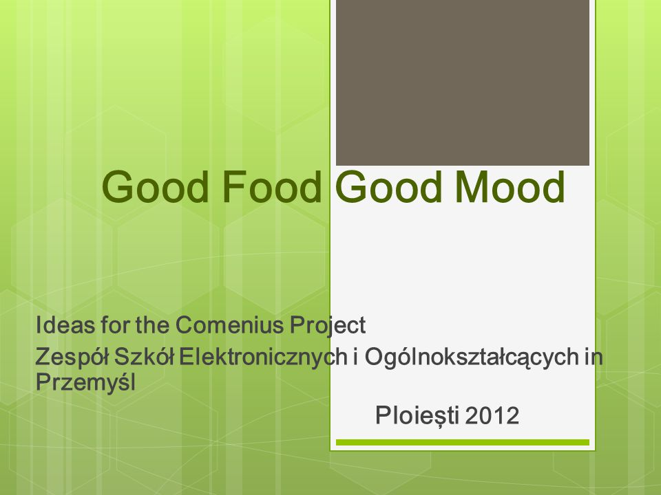 Good Food Good Mood Ideas for the Comenius Project Zespół Szkół Elektronicznych i Ogólnokształcących in Przemyśl Ploieşti 2012