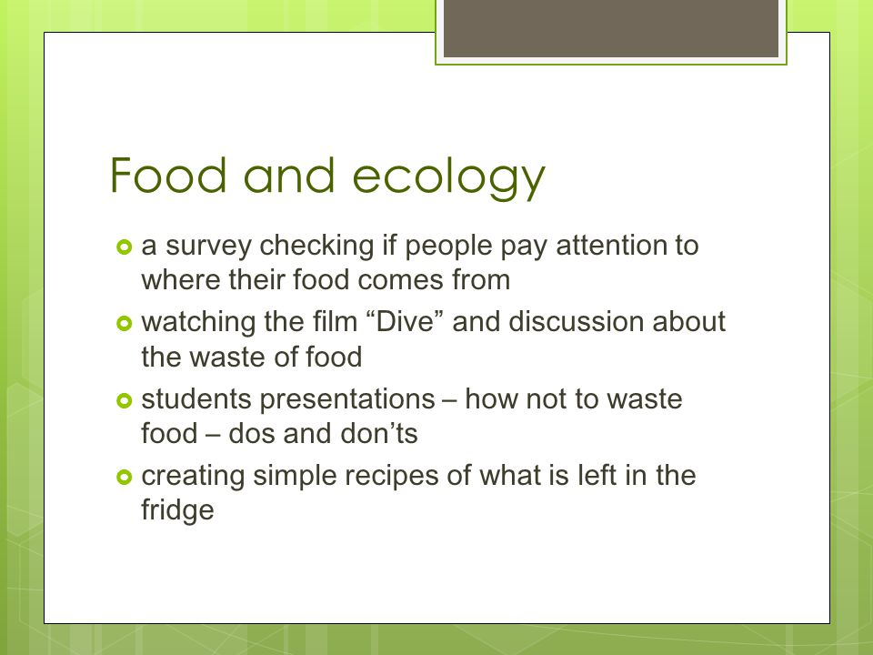 Food and ecology  a survey checking if people pay attention to where their food comes from  watching the film Dive and discussion about the waste of food  students presentations – how not to waste food – dos and don'ts  creating simple recipes of what is left in the fridge