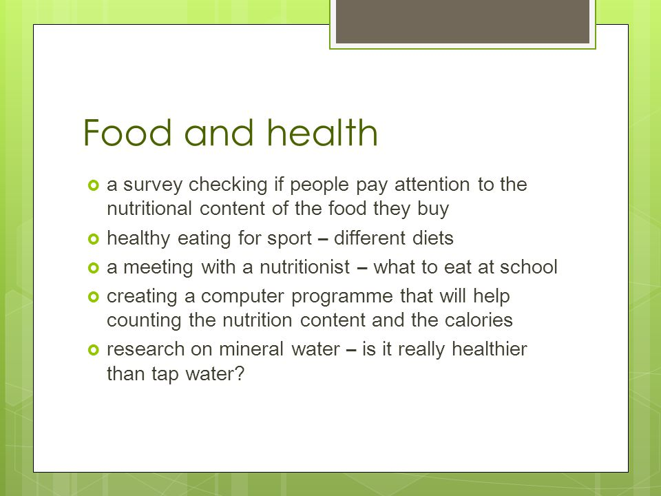 Food and health  a survey checking if people pay attention to the nutritional content of the food they buy  healthy eating for sport – different diets  a meeting with a nutritionist – what to eat at school  creating a computer programme that will help counting the nutrition content and the calories  research on mineral water – is it really healthier than tap water
