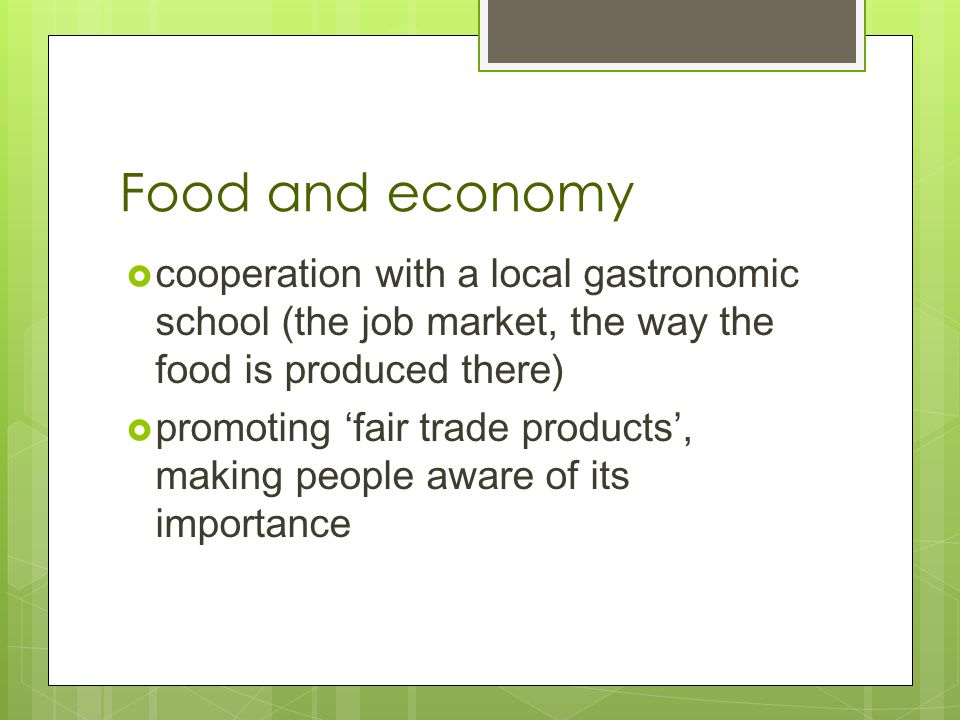 Food and economy  cooperation with a local gastronomic school (the job market, the way the food is produced there)  promoting 'fair trade products', making people aware of its importance