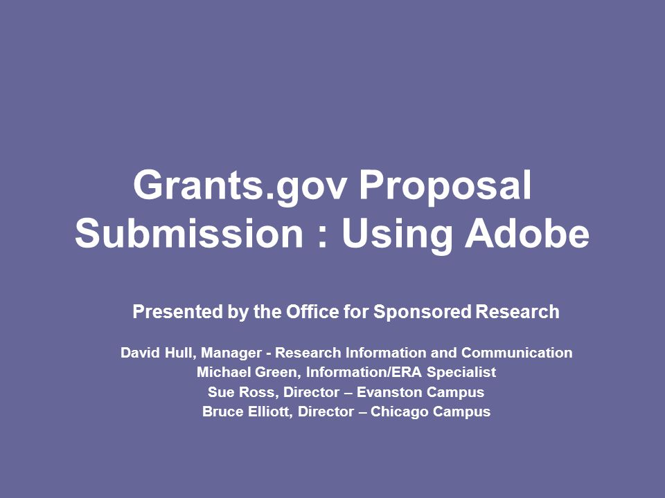 Grants.gov Proposal Submission : Using Adobe Presented by the Office for Sponsored Research David Hull, Manager - Research Information and Communication Michael Green, Information/ERA Specialist Sue Ross, Director – Evanston Campus Bruce Elliott, Director – Chicago Campus