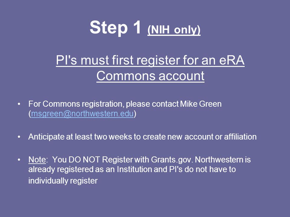 Step 1 (NIH only) PI s must first register for an eRA Commons account For Commons registration, please contact Mike Green (msgreen@northwestern.edu)msgreen@northwestern.edu Anticipate at least two weeks to create new account or affiliation Note: You DO NOT Register with Grants.gov.