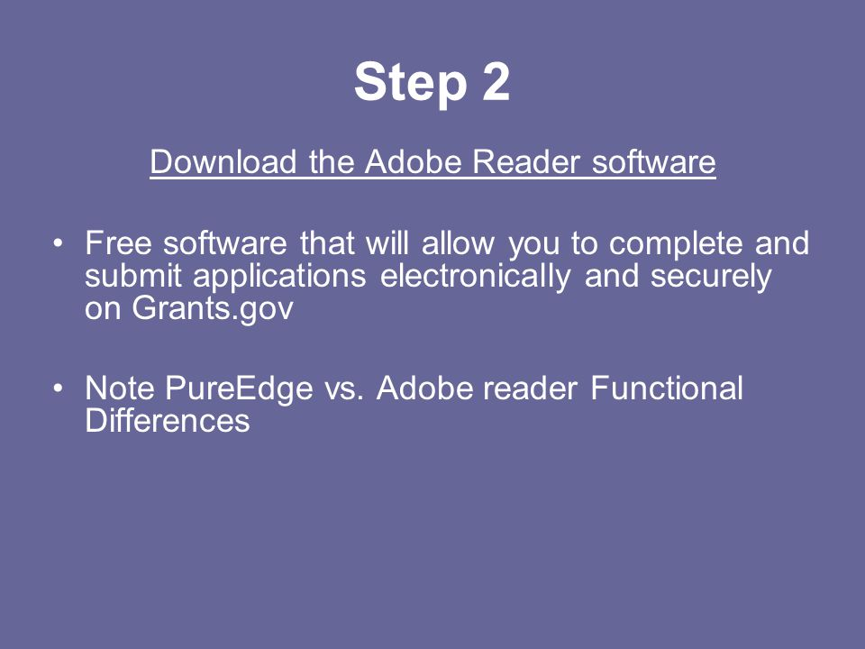 Step 2 Download the Adobe Reader software Free software that will allow you to complete and submit applications electronically and securely on Grants.gov Note PureEdge vs.