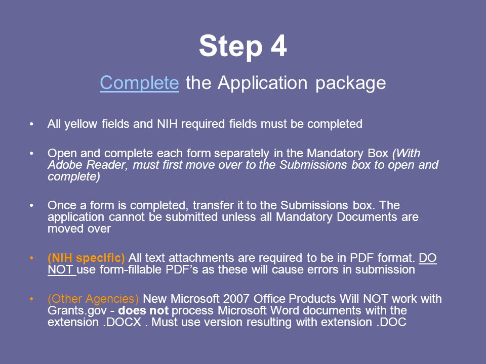 Step 4 CompleteComplete the Application package All yellow fields and NIH required fields must be completed Open and complete each form separately in the Mandatory Box (With Adobe Reader, must first move over to the Submissions box to open and complete) Once a form is completed, transfer it to the Submissions box.