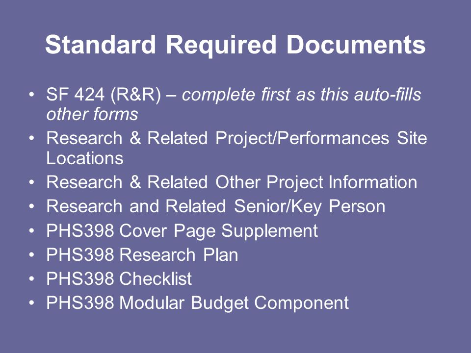 Standard Required Documents SF 424 (R&R) – complete first as this auto-fills other forms Research & Related Project/Performances Site Locations Research & Related Other Project Information Research and Related Senior/Key Person PHS398 Cover Page Supplement PHS398 Research Plan PHS398 Checklist PHS398 Modular Budget Component
