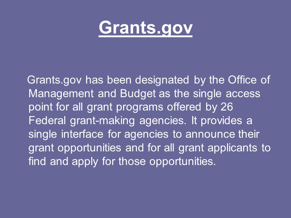 Grants.gov Grants.gov has been designated by the Office of Management and Budget as the single access point for all grant programs offered by 26 Federal grant-making agencies.