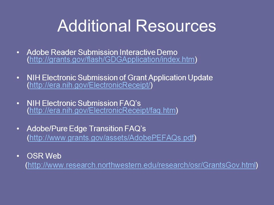 Additional Resources Adobe Reader Submission Interactive Demo (http://grants.gov/flash/GDGApplication/index.htm)http://grants.gov/flash/GDGApplication/index.htm NIH Electronic Submission of Grant Application Update (http://era.nih.gov/ElectronicReceipt/)http://era.nih.gov/ElectronicReceipt/ NIH Electronic Submission FAQ's (http://era.nih.gov/ElectronicReceipt/faq.htm)http://era.nih.gov/ElectronicReceipt/faq.htm Adobe/Pure Edge Transition FAQ's (http://www.grants.gov/assets/AdobePEFAQs.pdf)http://www.grants.gov/assets/AdobePEFAQs.pdf OSR Web (http://www.research.northwestern.edu/research/osr/GrantsGov.html)http://www.research.northwestern.edu/research/osr/GrantsGov.html