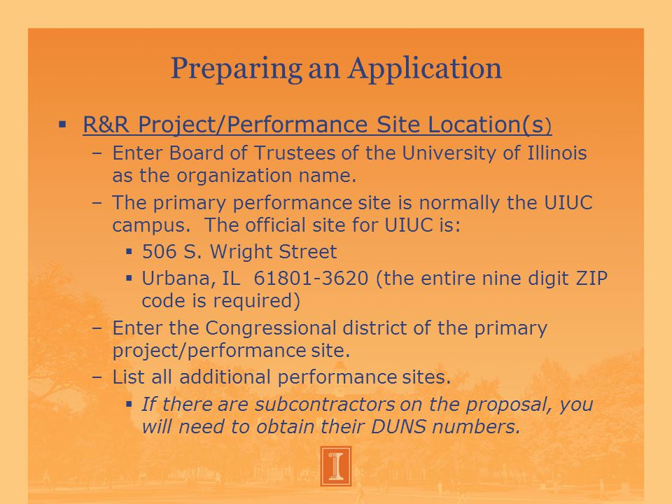 Preparing an Application  R&R Project/Performance Site Location(s ) –Enter Board of Trustees of the University of Illinois as the organization name.