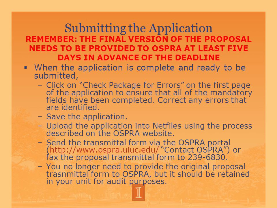 Submitting the Application REMEMBER: THE FINAL VERSION OF THE PROPOSAL NEEDS TO BE PROVIDED TO OSPRA AT LEAST FIVE DAYS IN ADVANCE OF THE DEADLINE  When the application is complete and ready to be submitted, –Click on Check Package for Errors on the first page of the application to ensure that all of the mandatory fields have been completed.