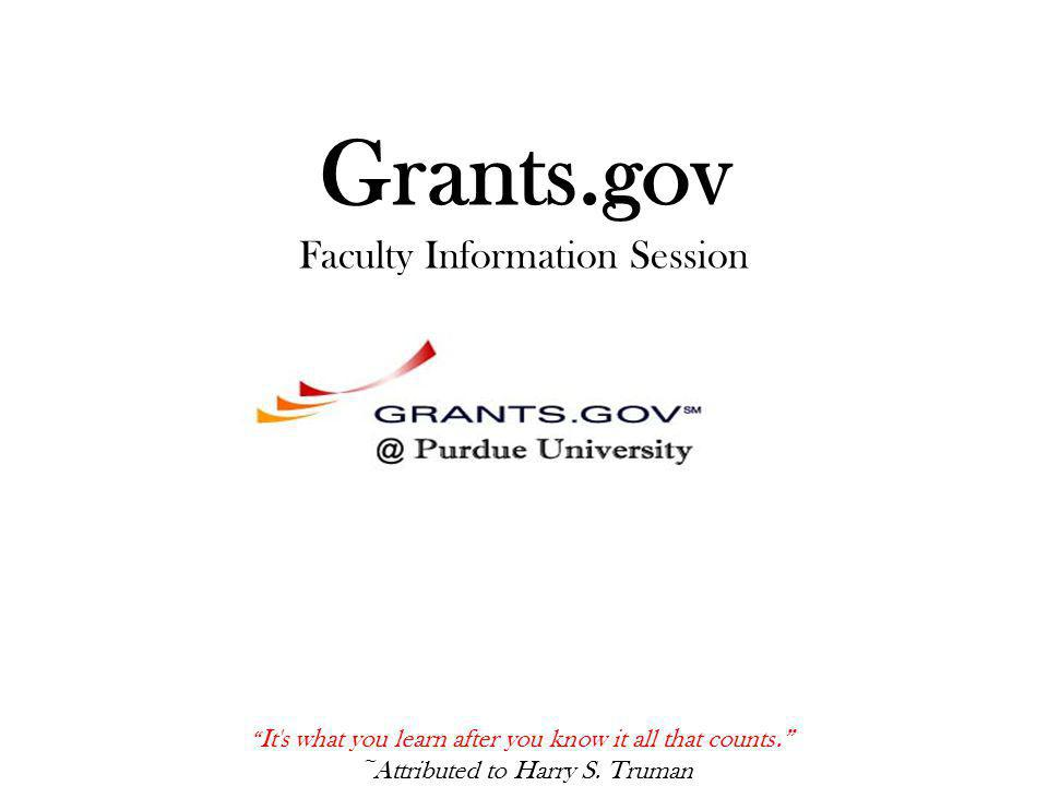 Grants.gov Faculty Information Session It s what you learn after you know it all that counts. ~Attributed to Harry S.