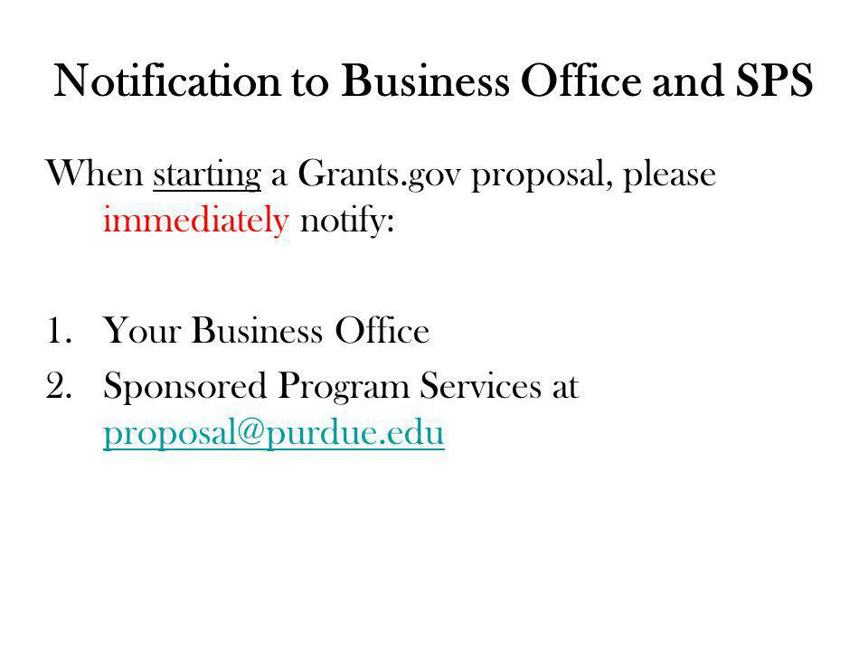Notification to Business Office and SPS When starting a Grants.gov proposal, please immediately notify: 1.Your Business Office 2.Sponsored Program Services at proposal@purdue.edu proposal@purdue.edu