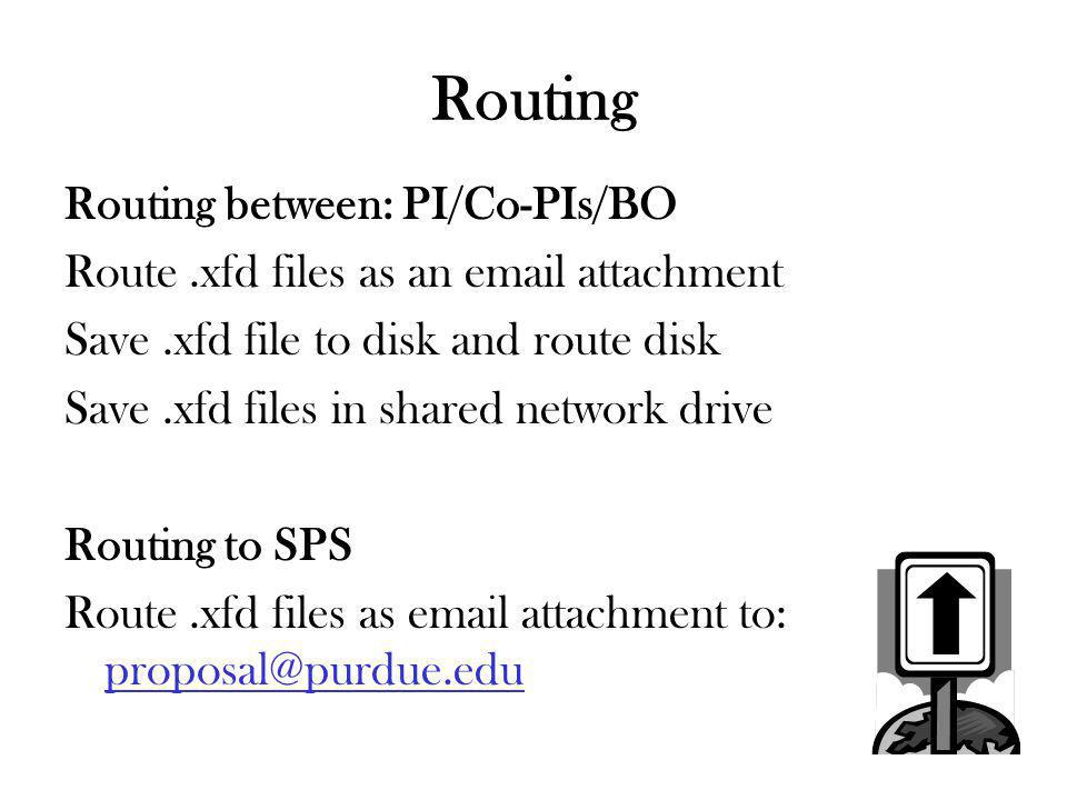 Routing Routing between: PI/Co-PIs/BO Route.xfd files as an email attachment Save.xfd file to disk and route disk Save.xfd files in shared network drive Routing to SPS Route.xfd files as email attachment to: proposal@purdue.edu