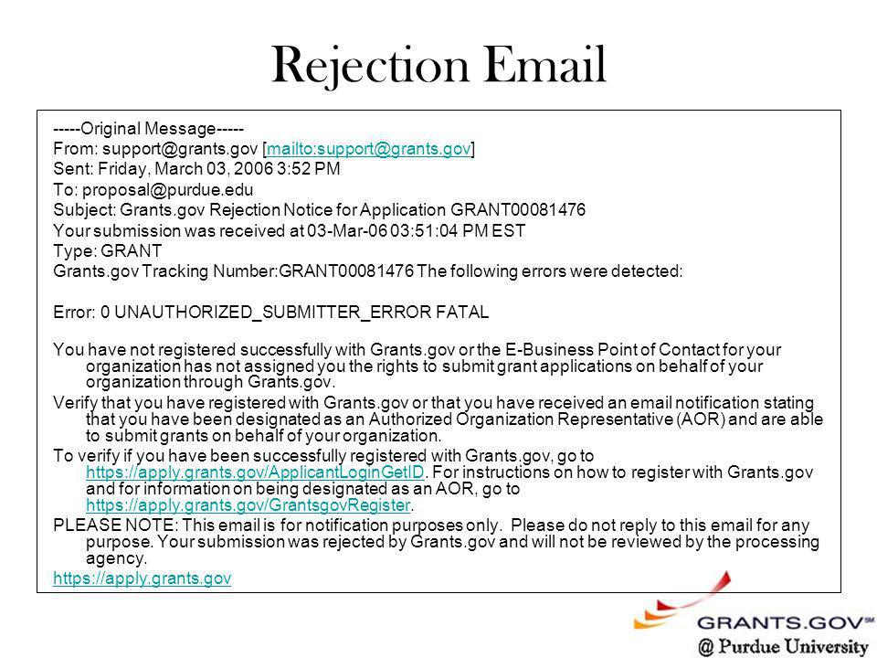 Rejection Email -----Original Message----- From: support@grants.gov [mailto:support@grants.gov]mailto:support@grants.gov Sent: Friday, March 03, 2006 3:52 PM To: proposal@purdue.edu Subject: Grants.gov Rejection Notice for Application GRANT00081476 Your submission was received at 03-Mar-06 03:51:04 PM EST Type: GRANT Grants.gov Tracking Number:GRANT00081476 The following errors were detected: Error: 0 UNAUTHORIZED_SUBMITTER_ERROR FATAL You have not registered successfully with Grants.gov or the E-Business Point of Contact for your organization has not assigned you the rights to submit grant applications on behalf of your organization through Grants.gov.