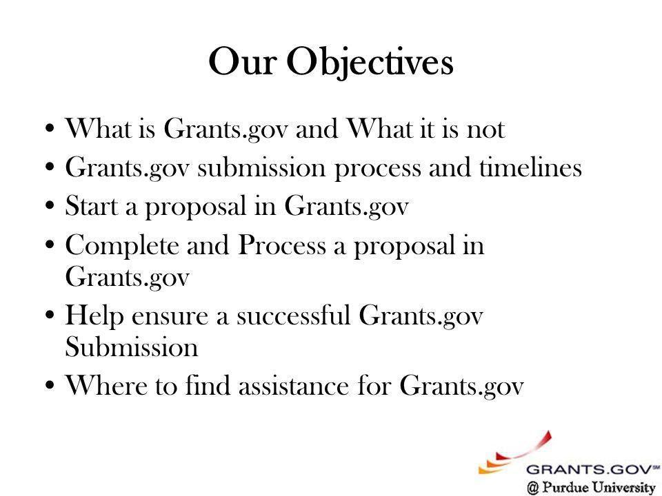 Our Objectives What is Grants.gov and What it is not Grants.gov submission process and timelines Start a proposal in Grants.gov Complete and Process a proposal in Grants.gov Help ensure a successful Grants.gov Submission Where to find assistance for Grants.gov