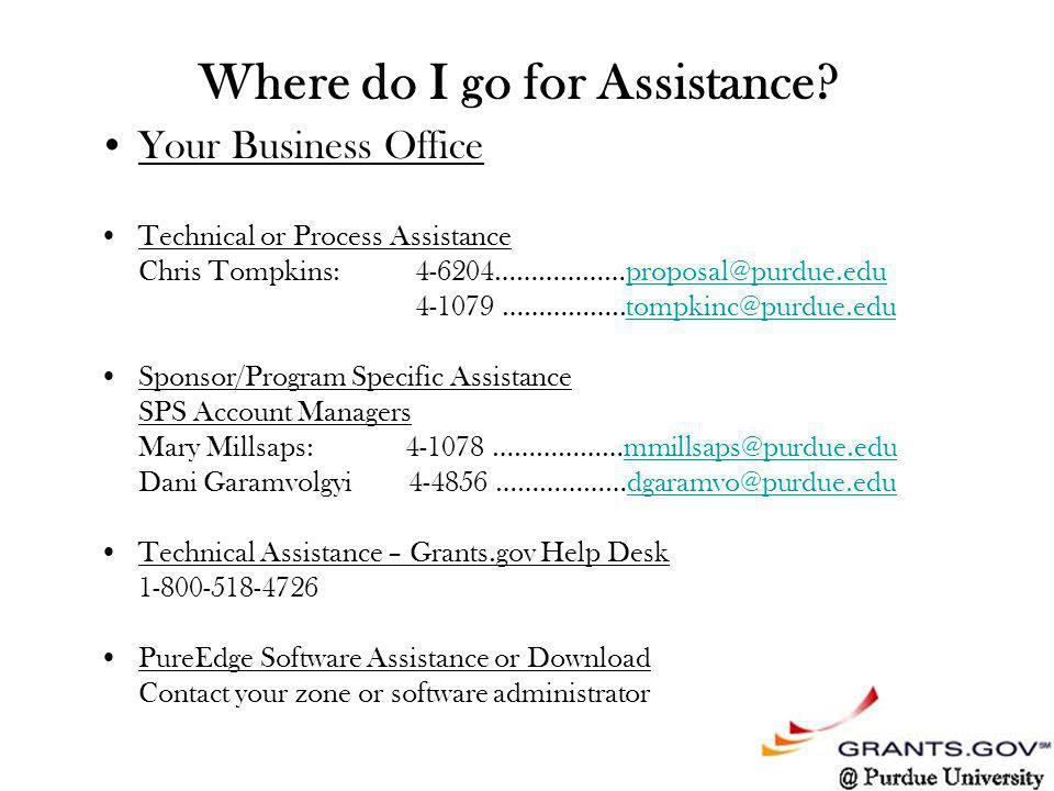 Your Business Office Technical or Process Assistance Chris Tompkins:4-6204………………proposal@purdue.eduproposal@purdue.edu 4-1079 ……………..tompkinc@purdue.edutompkinc@purdue.edu Sponsor/Program Specific Assistance SPS Account Managers Mary Millsaps: 4-1078 ………………mmillsaps@purdue.edummillsaps@purdue.edu Dani Garamvolgyi 4-4856 ………………dgaramvo@purdue.edudgaramvo@purdue.edu Technical Assistance – Grants.gov Help Desk 1-800-518-4726 PureEdge Software Assistance or Download Contact your zone or software administrator Where do I go for Assistance?