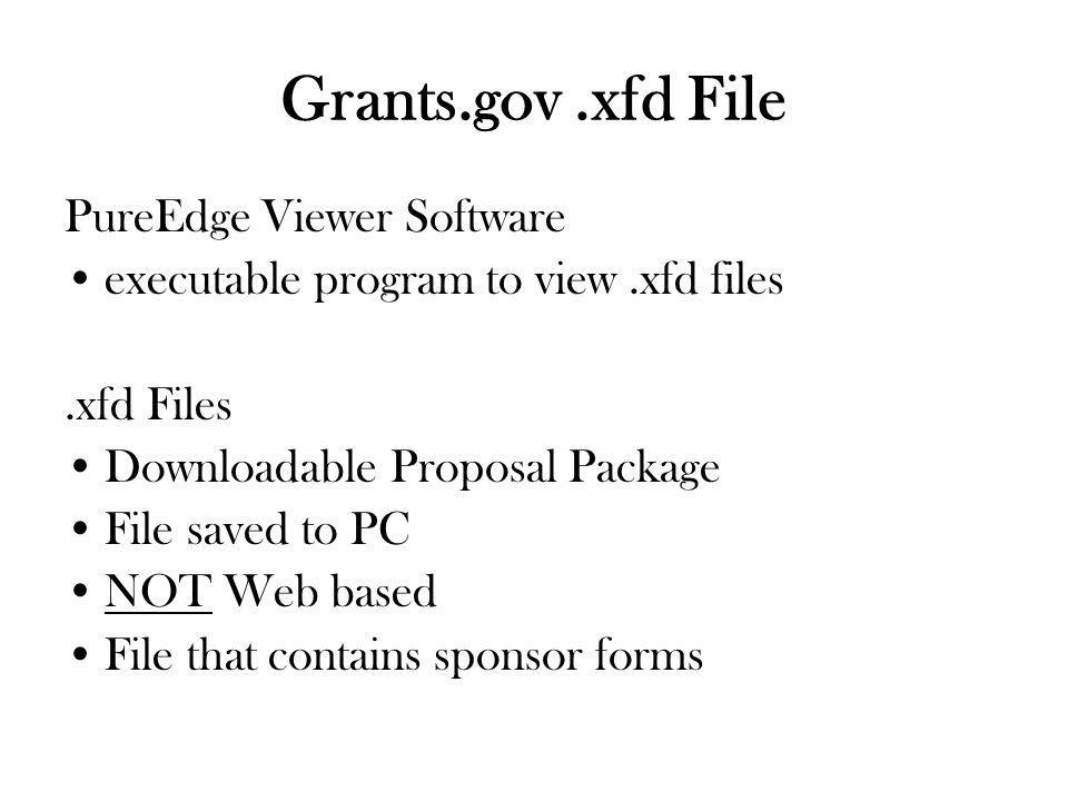 Grants.gov.xfd File PureEdge Viewer Software executable program to view.xfd files.xfd Files Downloadable Proposal Package File saved to PC NOT Web based File that contains sponsor forms