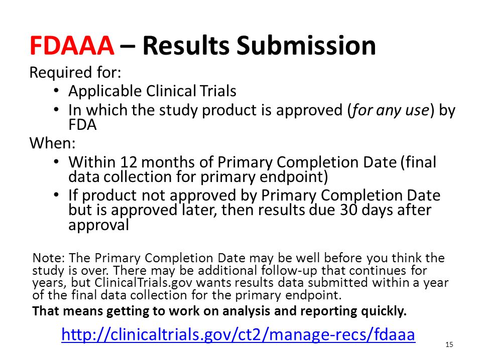 FDAAA – Results Submission Required for: Applicable Clinical Trials In which the study product is approved (for any use) by FDA When: Within 12 months