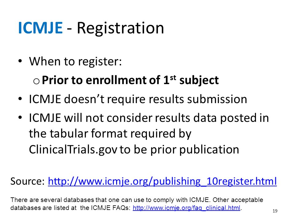 ICMJE - Registration When to register: o Prior to enrollment of 1 st subject ICMJE doesn't require results submission ICMJE will not consider results