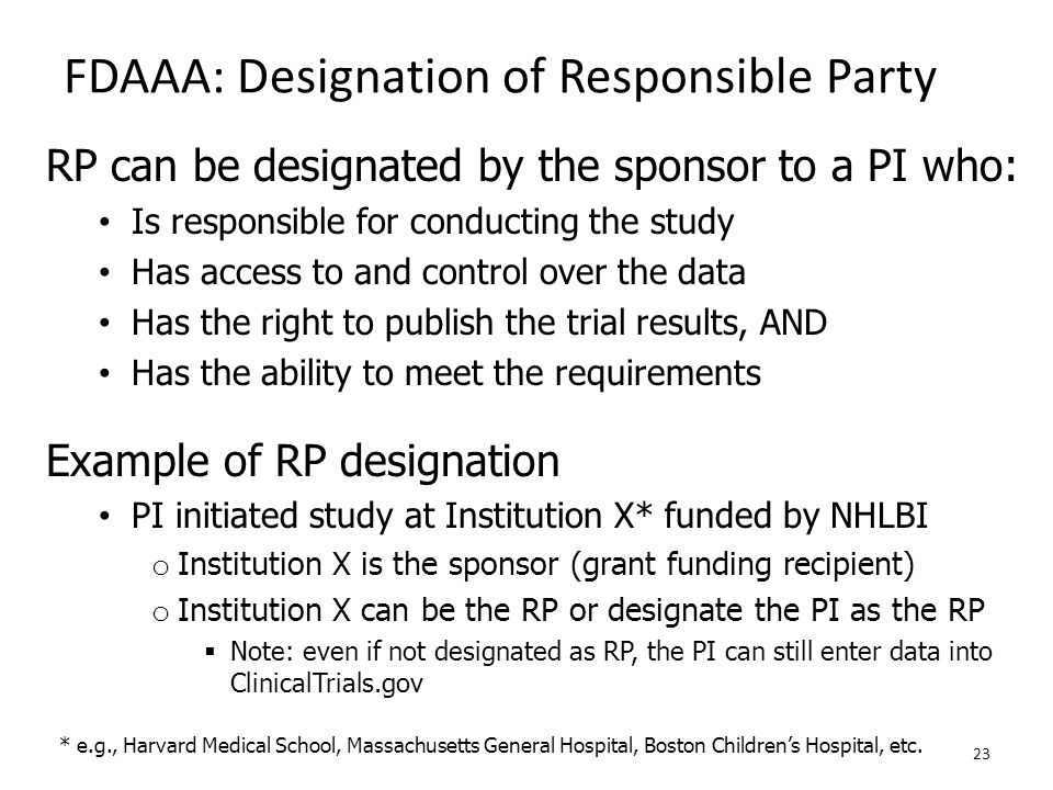 FDAAA: Designation of Responsible Party RP can be designated by the sponsor to a PI who: Is responsible for conducting the study Has access to and con
