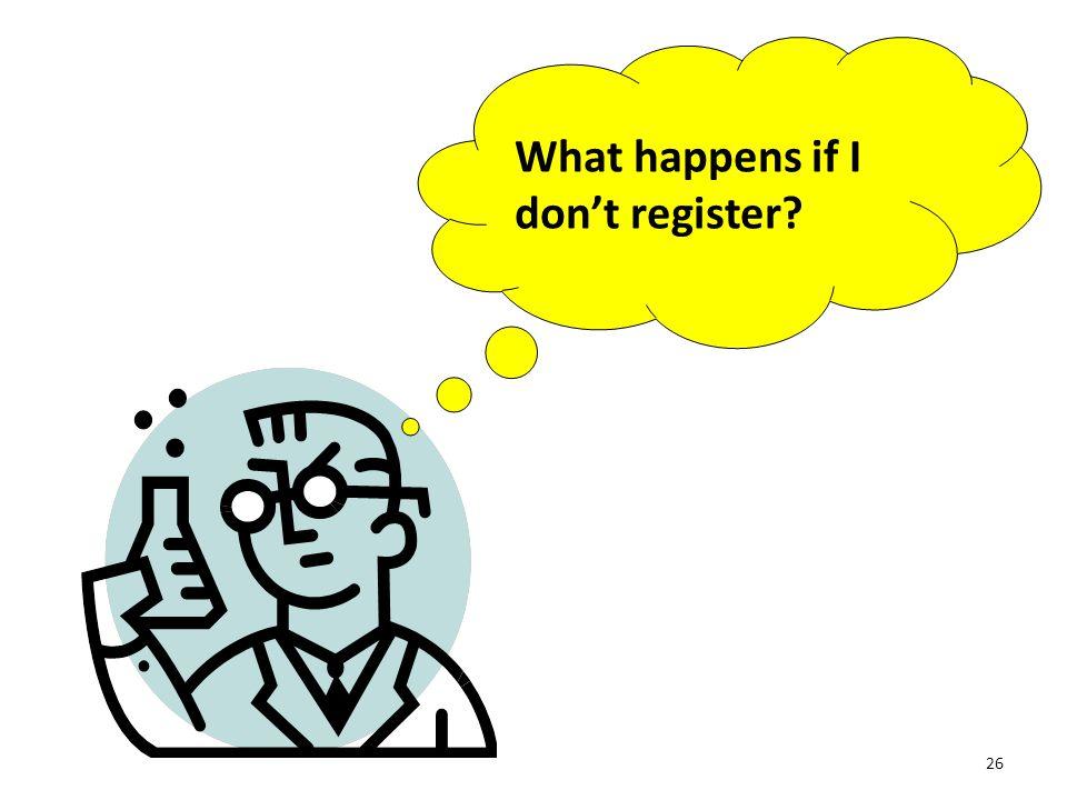 26 What happens if I don't register?