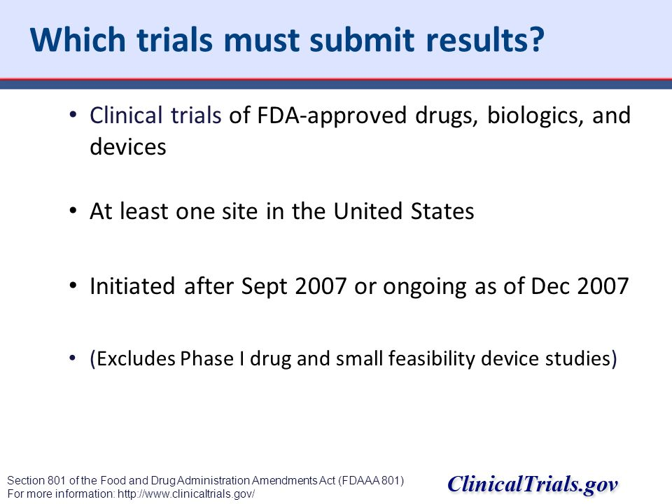 Which trials must submit results? Clinical trials of FDA-approved drugs, biologics, and devices At least one site in the United States Initiated after