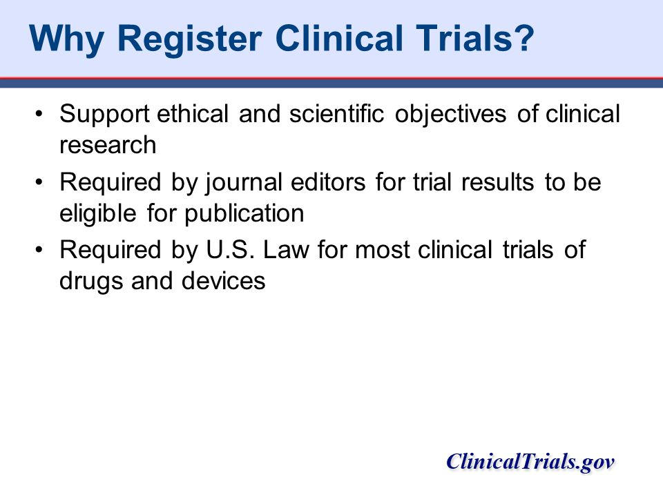 Why Register Clinical Trials? Support ethical and scientific objectives of clinical research Required by journal editors for trial results to be eligi