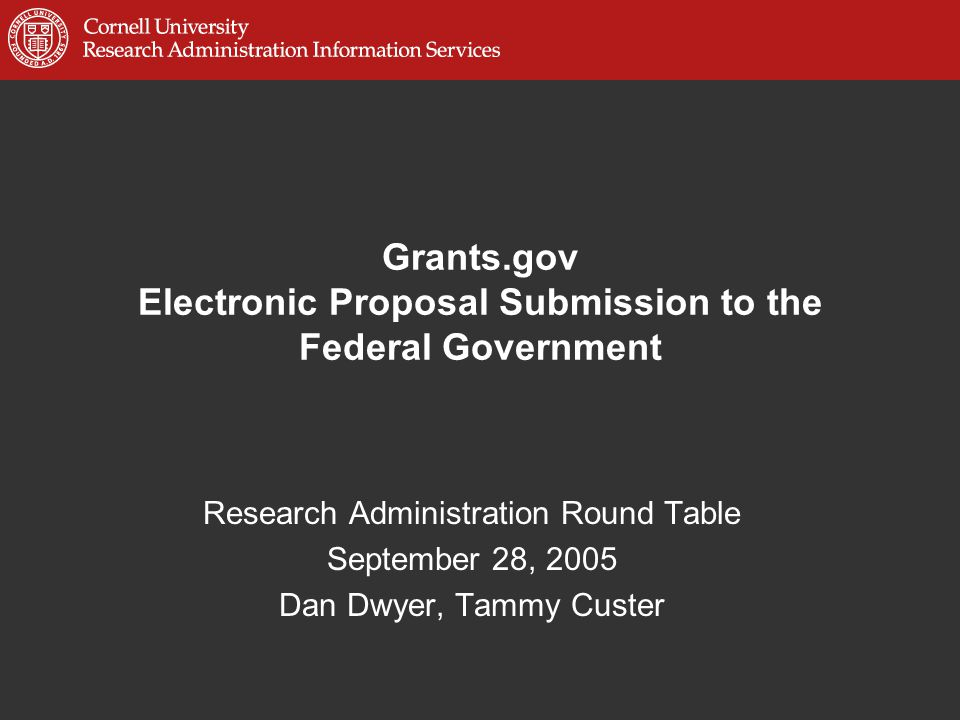 Grants.gov Electronic Proposal Submission to the Federal Government Research Administration Round Table September 28, 2005 Dan Dwyer, Tammy Custer