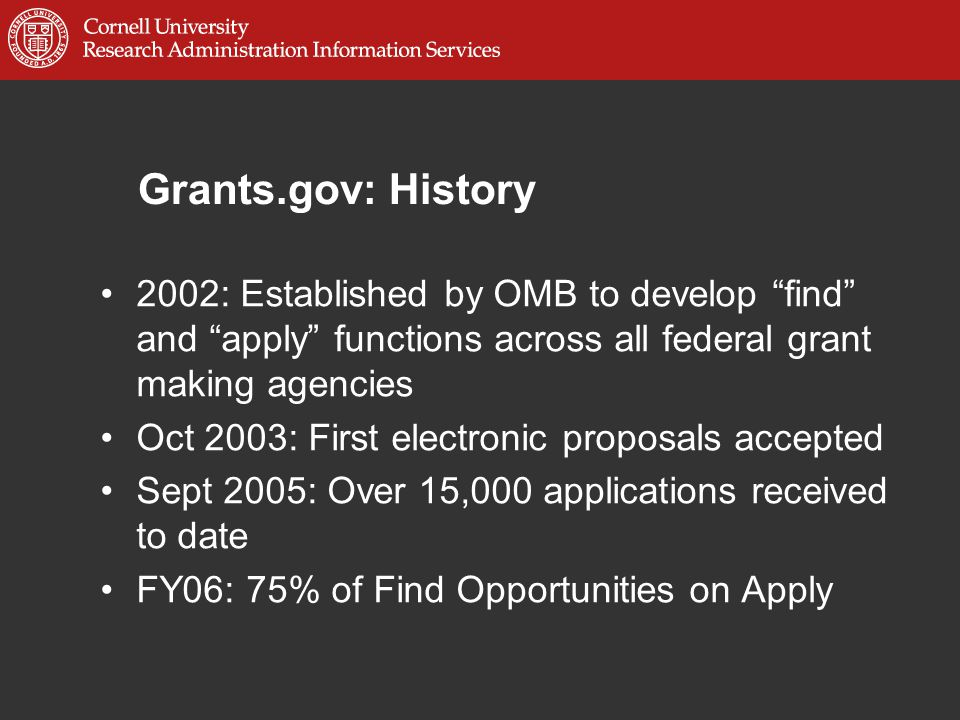 Grants.gov: History 2002: Established by OMB to develop find and apply functions across all federal grant making agencies Oct 2003: First electronic proposals accepted Sept 2005: Over 15,000 applications received to date FY06: 75% of Find Opportunities on Apply