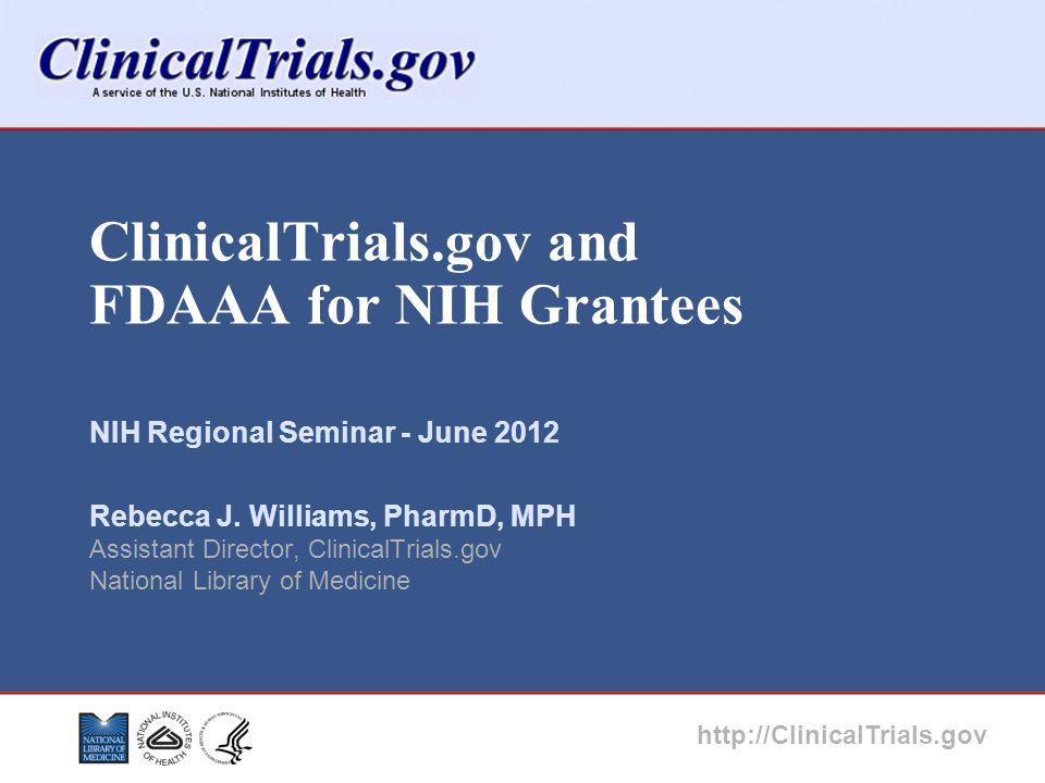 ClinicalTrials.gov and FDAAA for NIH Grantees NIH Regional Seminar - June 2012 Rebecca J. Williams, PharmD, MPH Assistant Director, ClinicalTrials.gov