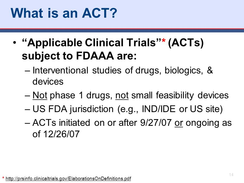 """* http://prsinfo.clinicaltrials.gov/ElaborationsOnDefinitions.pdf What is an ACT? """"Applicable Clinical Trials""""* (ACTs) subject to FDAAA are: –Interven"""