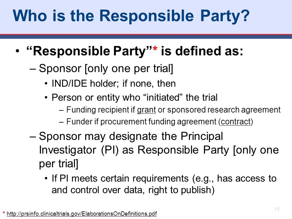 """Who is the Responsible Party? """"Responsible Party""""* is defined as: –Sponsor [only one per trial] IND/IDE holder; if none, then Person or entity who """"in"""