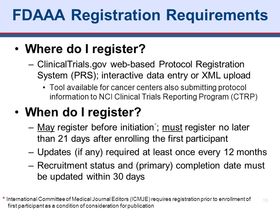 FDAAA Registration Requirements Where do I register? –ClinicalTrials.gov web-based Protocol Registration System (PRS); interactive data entry or XML u