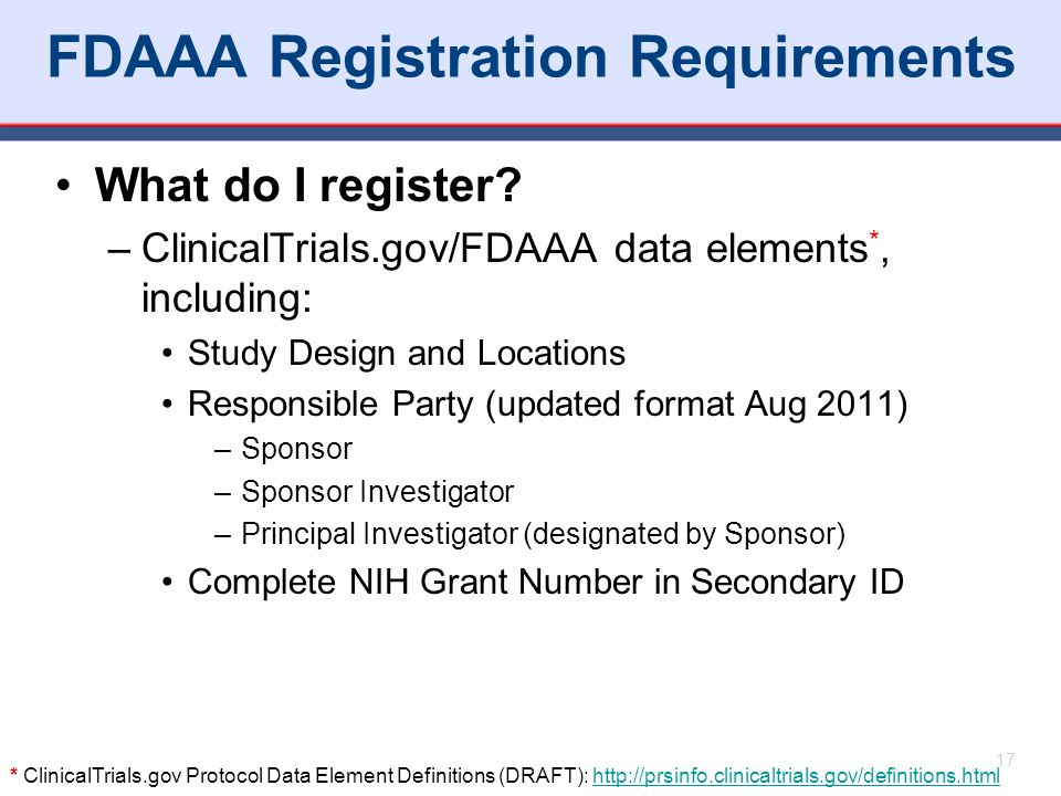 FDAAA Registration Requirements What do I register? –ClinicalTrials.gov/FDAAA data elements *, including: Study Design and Locations Responsible Party