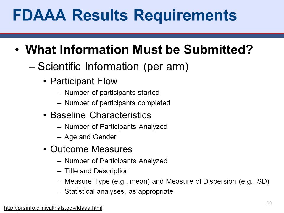 20 FDAAA Results Requirements What Information Must be Submitted? –Scientific Information (per arm) Participant Flow –Number of participants started –