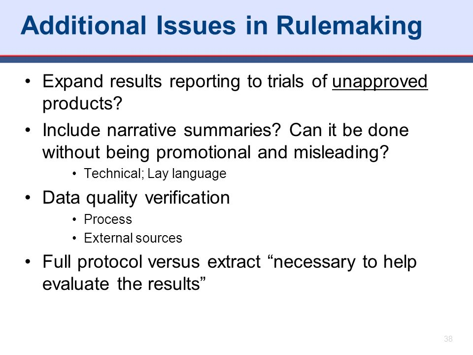 Additional Issues in Rulemaking Expand results reporting to trials of unapproved products? Include narrative summaries? Can it be done without being p