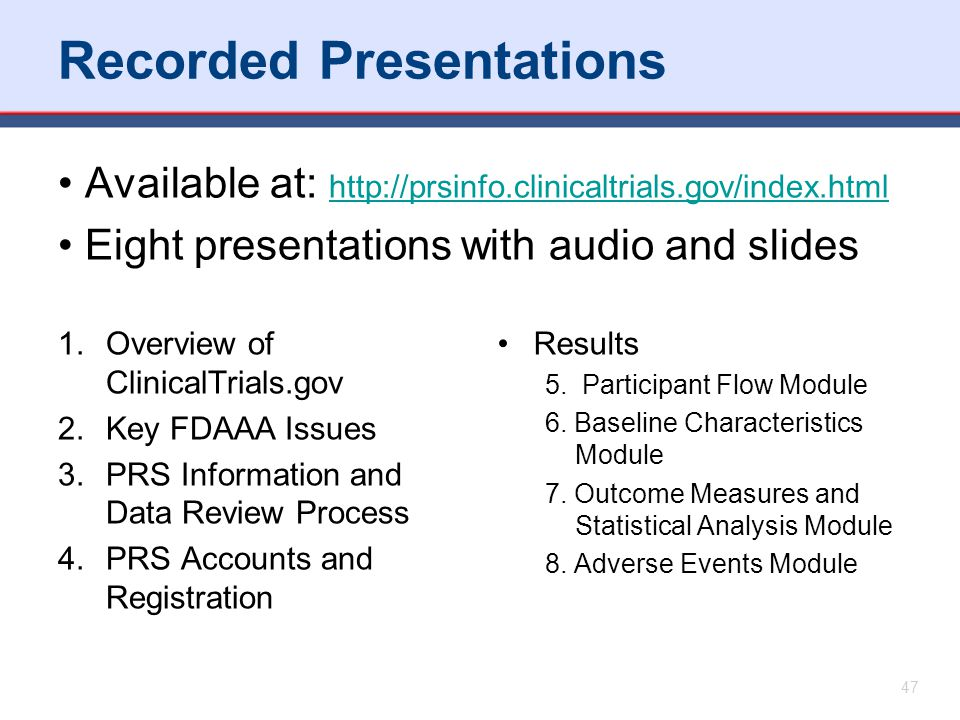 Available at: http://prsinfo.clinicaltrials.gov/index.html http://prsinfo.clinicaltrials.gov/index.html Eight presentations with audio and slides 1.Ov