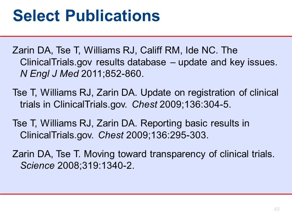 Select Publications 49 Zarin DA, Tse T, Williams RJ, Califf RM, Ide NC. The ClinicalTrials.gov results database – update and key issues. N Engl J Med